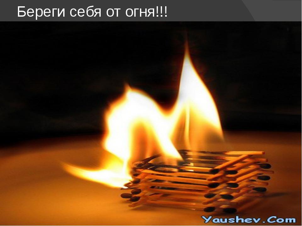 Береги себя от огня!!!