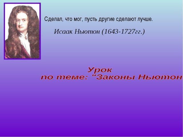 Сделал, что мог, пусть другие сделают лучше. Исаак Ньютон (1643-1727гг.)