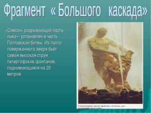 «Самсон, разрывающий пасть льва»- установлен в честь Полтавской битвы. Из па