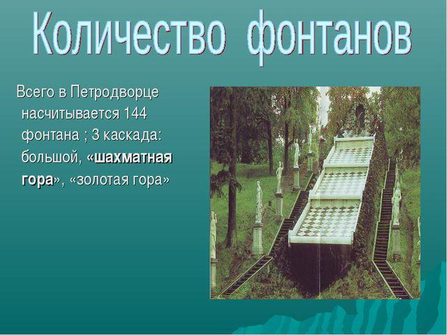 Всего в Петродворце насчитывается 144 фонтана ; 3 каскада: большой, «шахматн...