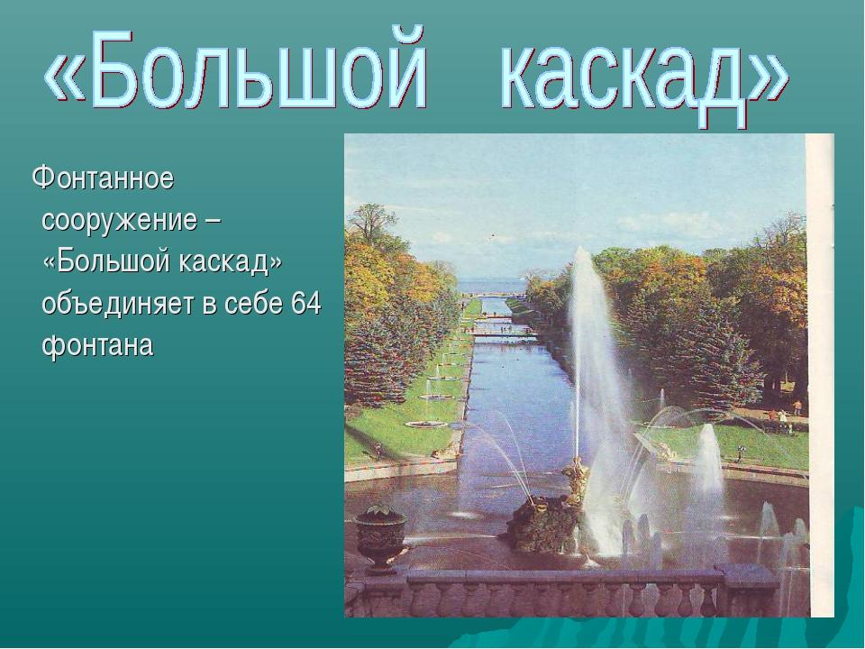 Фонтанное сооружение – «Большой каскад» объединяет в себе 64 фонтана