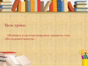 Цель урока: Обобщить и систематизировать знания по теме «Последовательности.