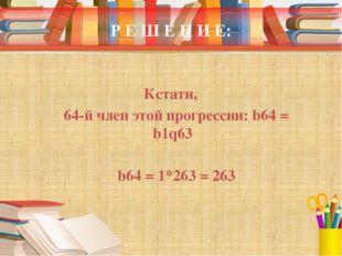 Р Е Ш Е Н И Е: Кстати, 64-й член этой прогрессии: b64 = b1q63 b64 = 1*263 = 263