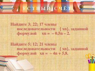 У С Т Н Ы Й С Ч Ё Т: Найдите 3; 22; 17 члены последовательности { xn}, заданн