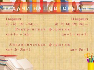 З А Д А Ч И Н А П О В Т О Р Е Н И Е: I вариант 2; – 6; 18; – 54; … Р е к у р