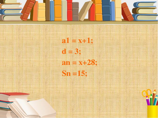 а1 = x+1; d = 3; аn = x+28; Sn =15;
