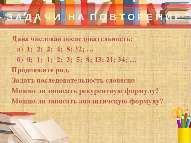 З А Д А Ч И Н А П О В Т О Р Е Н И Е: Дана числовая последовательность: а) 1;...