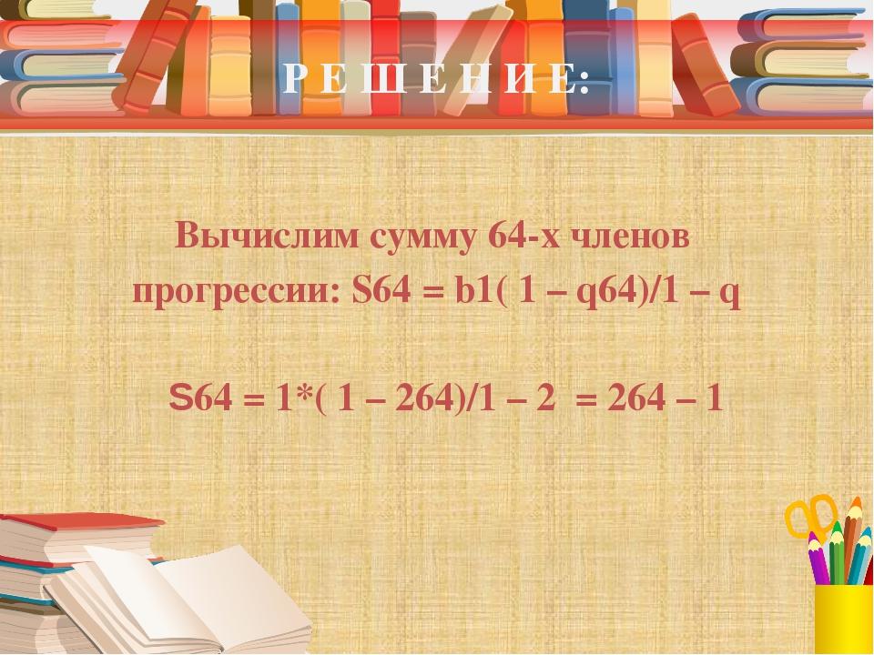 Р Е Ш Е Н И Е: Вычислим сумму 64-х членов прогрессии: S64 = b1( 1 – q64)/1 –...