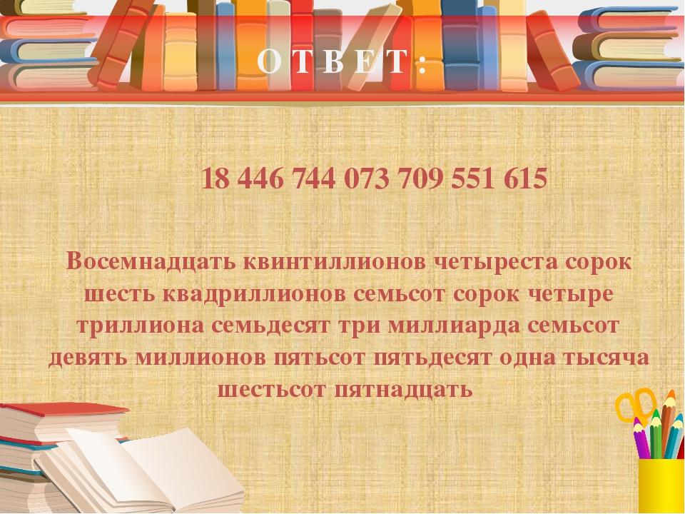 О Т В Е Т : 18 446 744 073 709 551 615 Восемнадцать квинтиллионов четыреста с...