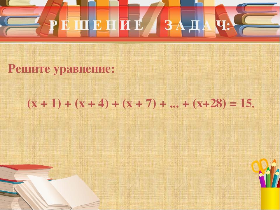 Р Е Ш Е Н И Е З А Д А Ч: Решите уравнение: (x + 1) + (x + 4) + (x + 7) + ......