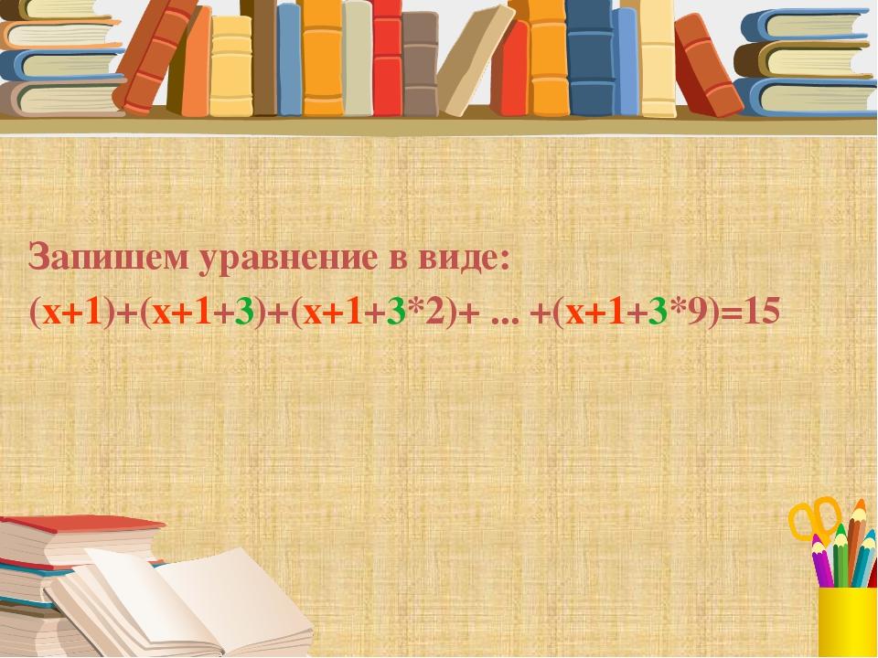 Запишем уравнение в виде: (x+1)+(x+1+3)+(x+1+3*2)+ ... +(x+1+3*9)=15