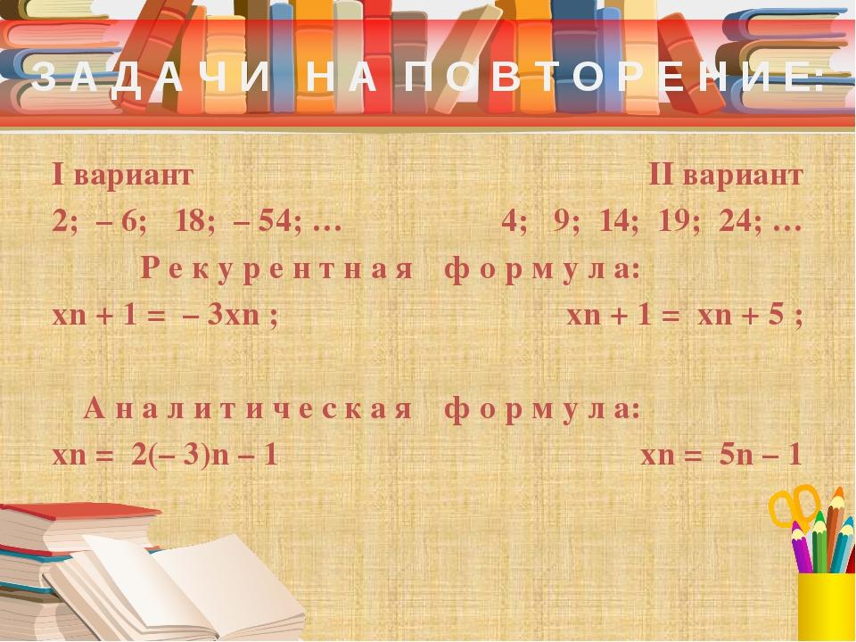 З А Д А Ч И Н А П О В Т О Р Е Н И Е: I вариант 2; – 6; 18; – 54; … Р е к у р...