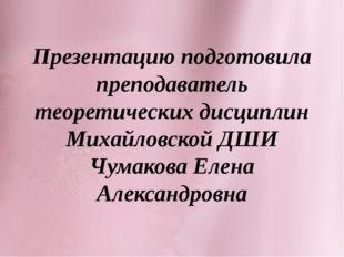 Презентацию подготовила преподаватель теоретических дисциплин Михайловской ДШ
