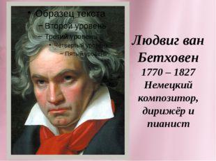 Людвиг ван Бетховен 1770 – 1827 Немецкий композитор, дирижёр и пианист