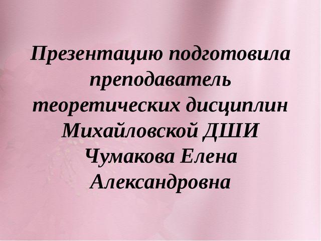 Презентацию подготовила преподаватель теоретических дисциплин Михайловской ДШ...