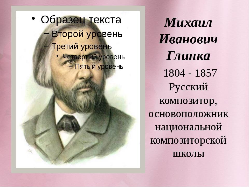 Михаил Иванович Глинка 1804 - 1857 Русский композитор, основоположник национ...