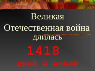 1418 дней и ночей Великая Отечественная война длилась