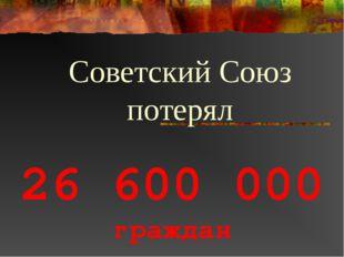 26 600 000 граждан Советский Союз потерял