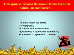 Пожарным, героям Великой Отечественной войны, посвящается… «Становится то вре