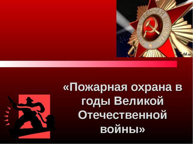 «Пожарная охрана в годы Великой Отечественной войны»