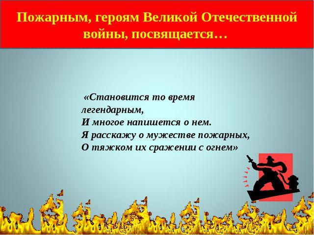 Пожарным, героям Великой Отечественной войны, посвящается… «Становится то вре...
