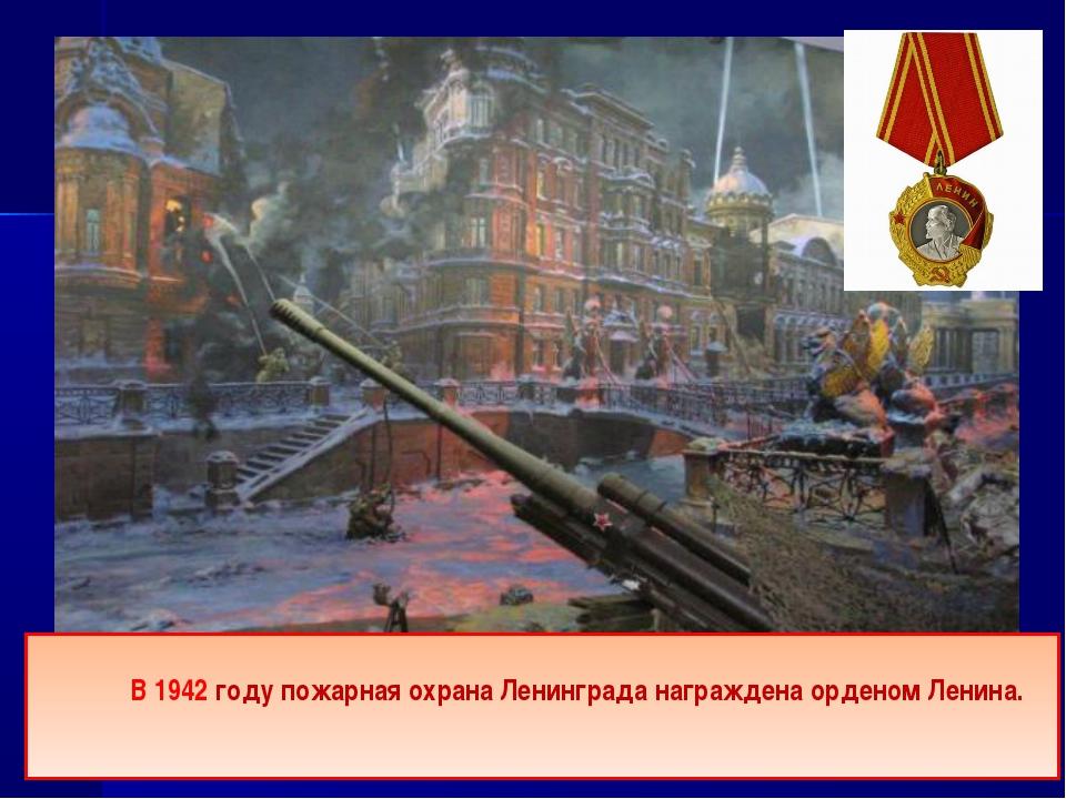 В 1942 году пожарная охрана Ленинграда награждена орденом Ленина.