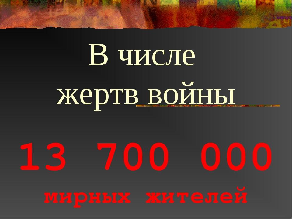 13 700 000 мирных жителей В числе жертв войны