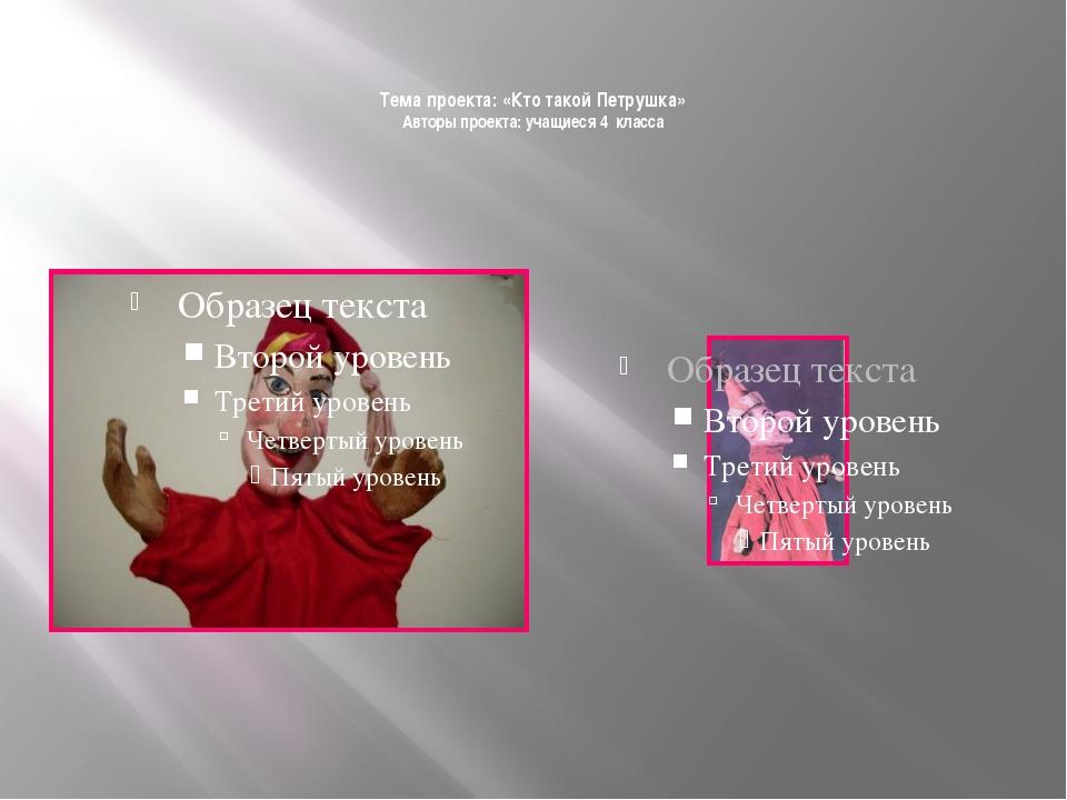 Тема проекта: «Кто такой Петрушка» Авторы проекта: учащиеся 4 класса