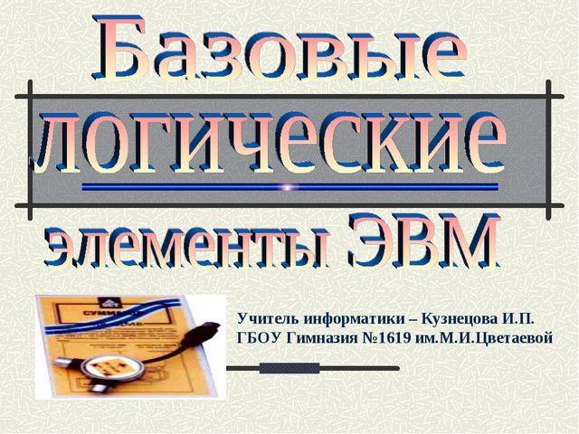 Учитель информатики – Кузнецова И.П. ГБОУ Гимназия №1619 им.М.И.Цветаевой