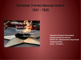 Великая Отечественная война 1941 - 1945 Карянова Людмила Николаевна, учитель