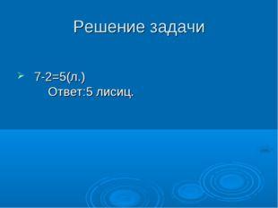 Решение задачи 7-2=5(л.) Ответ:5 лисиц.