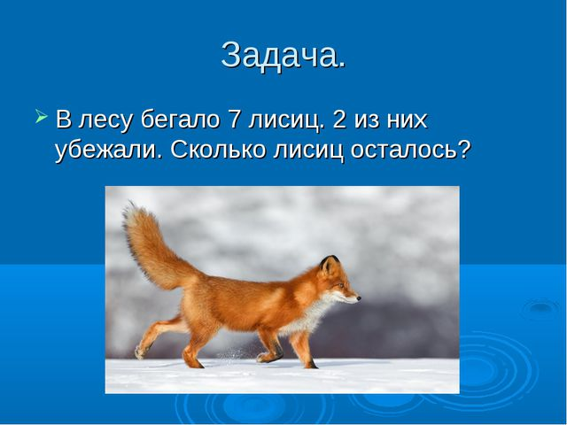 Задача. В лесу бегало 7 лисиц. 2 из них убежали. Сколько лисиц осталось?