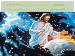 Ни о чем не прошу тебя, Господи, Только мне прошепчи – держись!