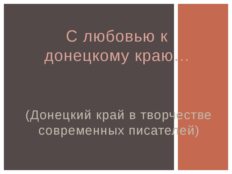 (Донецкий край в творчестве современных писателей) С любовью к донецкому краю…