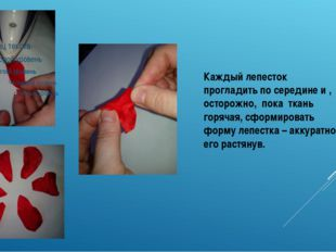 Каждый лепесток прогладить по середине и , осторожно, пока ткань горячая, сфо
