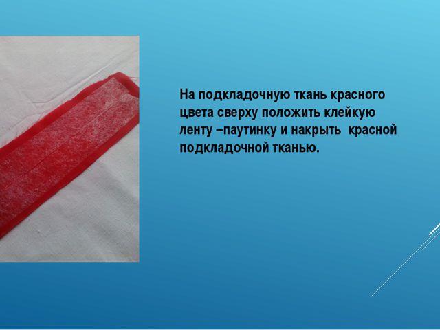 На подкладочную ткань красного цвета сверху положить клейкую ленту –паутинку...