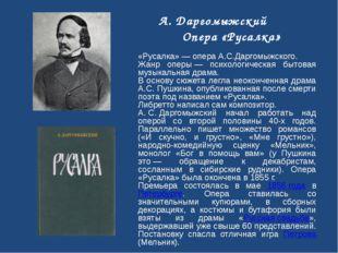 «Русалка»— опера А.С.Даргомыжского. Жанр оперы— психологическая бытовая муз
