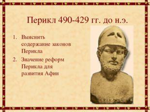 Перикл 490-429 гг. до н.э. Выяснить содержание законов Перикла Значение рефор