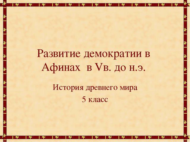 Развитие демократии в Афинах в Vв. до н.э. История древнего мира 5 класс