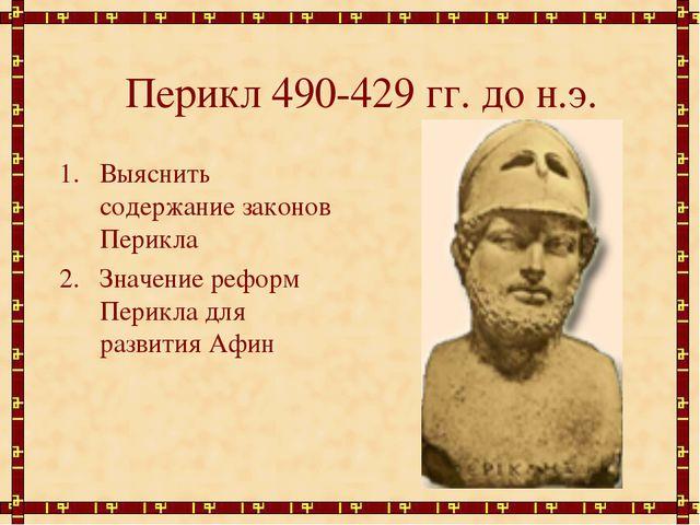 Перикл 490-429 гг. до н.э. Выяснить содержание законов Перикла Значение рефор...