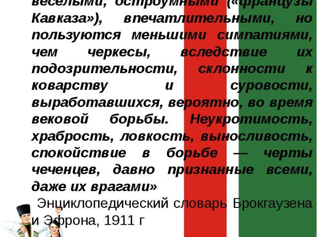 «Чеченцы считаются людьми весёлыми, остроумными («французы Кавказа»), впечатл...