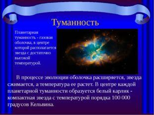 Туманность  В процессе эволюции оболочка расширяется, звезда сжимается, а те