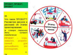 ПРОЕКТ, ПРОЕКТ, ПРОЕКТ с. 35 Что такое ПРОЕКТ*? Рассмотри рисунок и расскажи