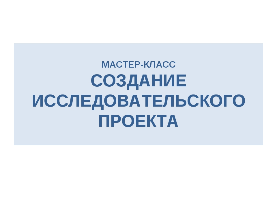 МАСТЕР-КЛАСС СОЗДАНИЕ ИССЛЕДОВАТЕЛЬСКОГО ПРОЕКТА