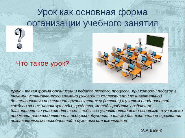 Урок как основная форма организации учебного занятия Урок – такая форма орган...