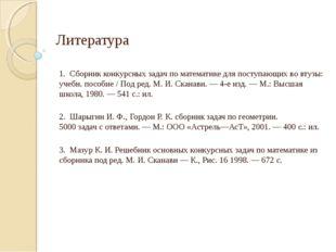 Литература 1. Сборник конкурсных задач по математике для поступающих во втузы