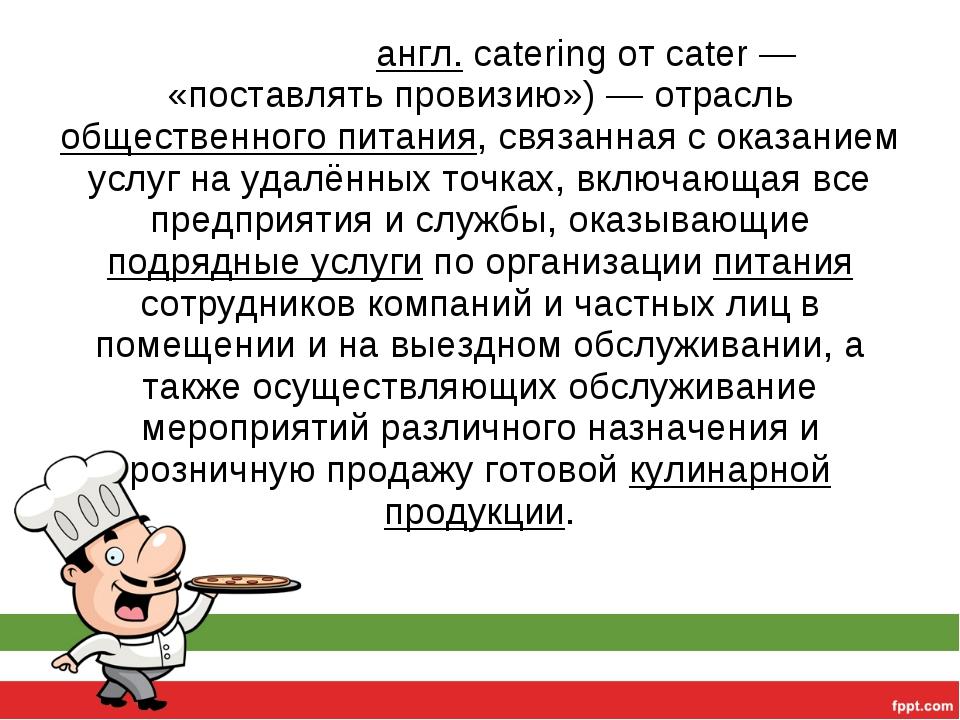 Ке́йтеринг (англ.cateringот cater — «поставлять провизию»)— отрасль общест...