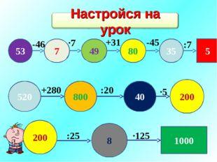 53 7 49 80 35 5 -46 ·7 +31 -45 :7 520 800 40 200 8 1000 +280 :20 ·5 :25 ·125