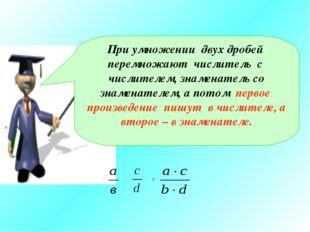 При умножении двух дробей перемножают числитель с числителем, знаменатель со