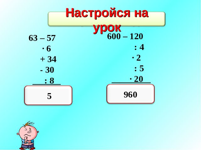 63 – 57 · 6 + 34 - 30 : 8 ? 600 – 120 : 4 · 2 : 5 · 20 ?